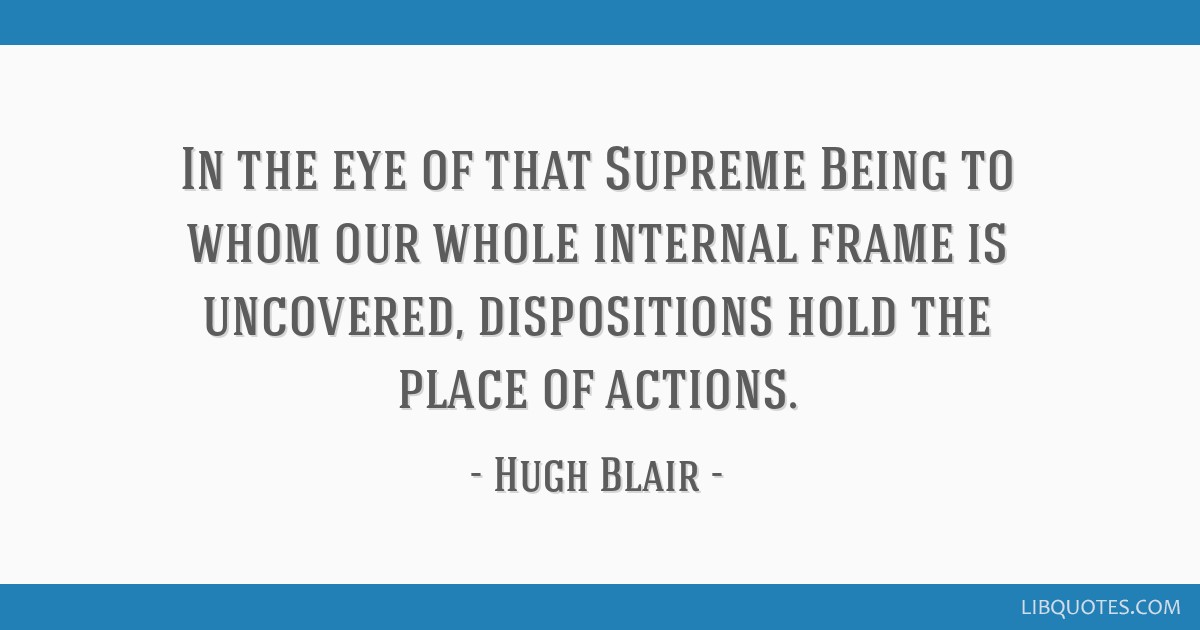 In the eye of that Supreme Being to whom our whole internal frame is uncovered, dispositions hold the place of actions.