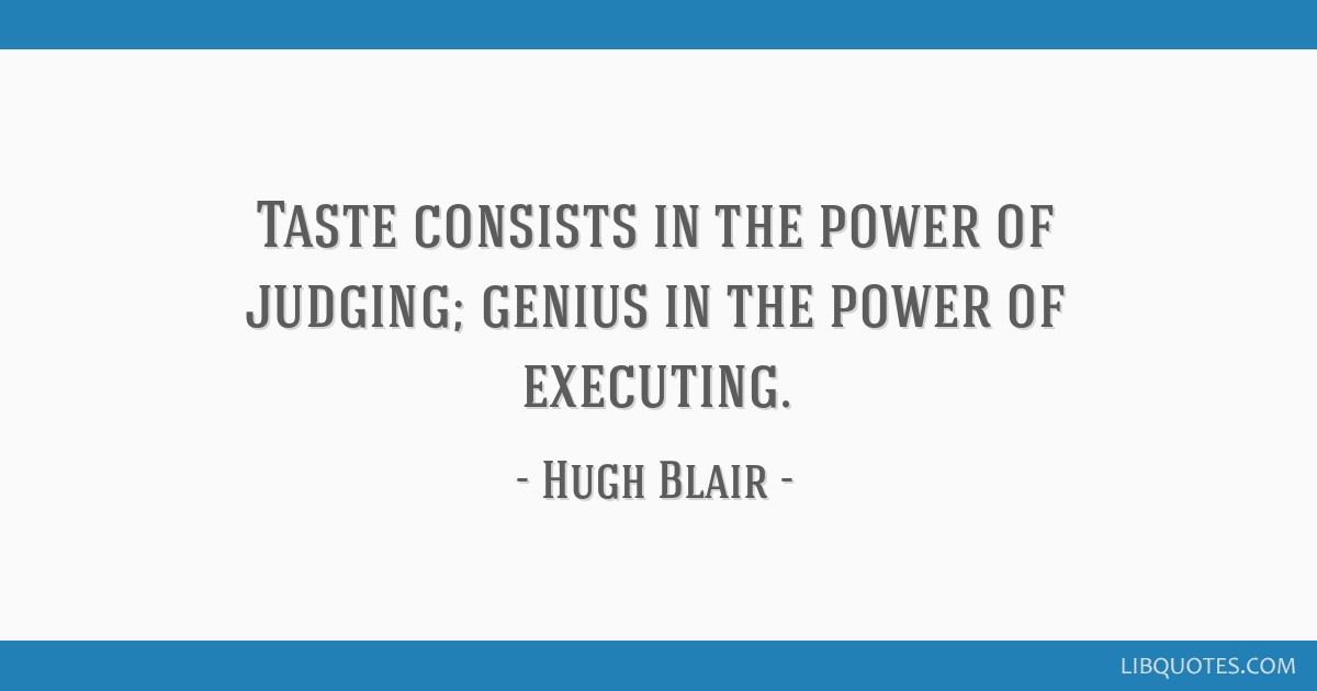 Taste consists in the power of judging; genius in the power of executing.