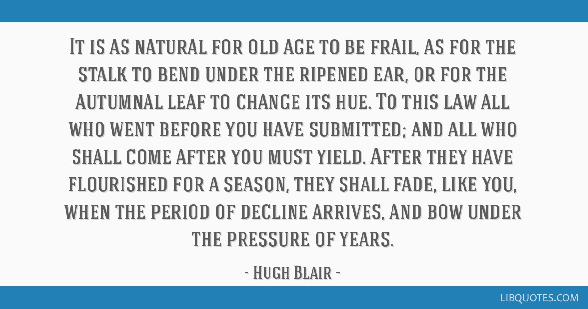 It is as natural for old age to be frail, as for the stalk to bend under the ripened ear, or for the autumnal leaf to change its hue. To this law all ...