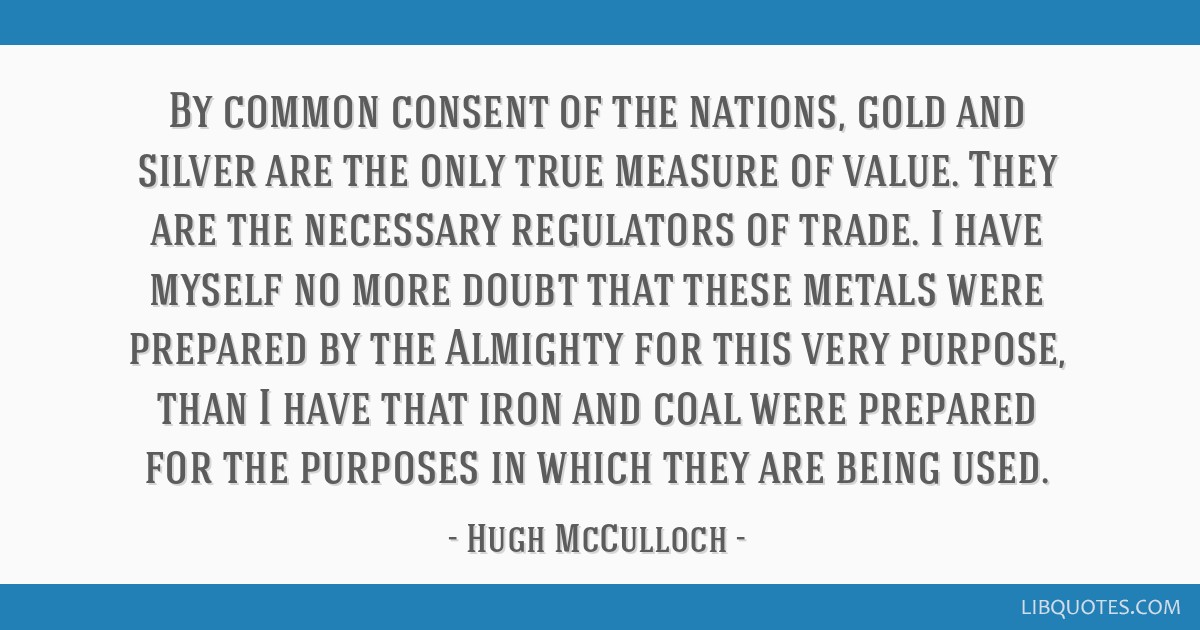 By common consent of the nations, gold and silver are the only true measure of value. They are the necessary regulators of trade. I have myself no...