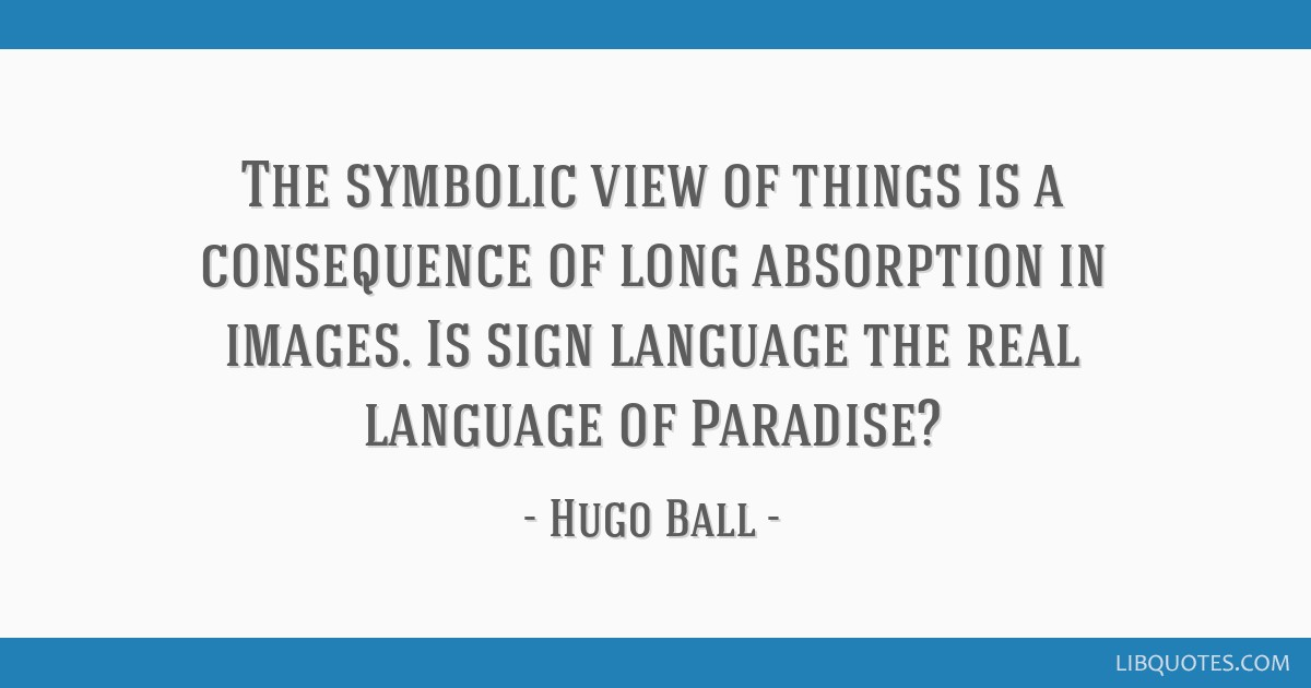 The symbolic view of things is a consequence of long absorption in images. Is sign language the real language of Paradise?