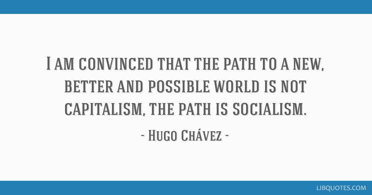 I am convinced that the path to a new, better and possible world is not capitalism, the path is socialism.