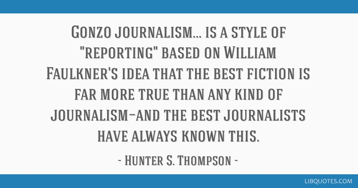 Gonzo journalism... is a style of reporting based on William Faulkner's idea that the best fiction is far more true than any kind of journalism—and ...