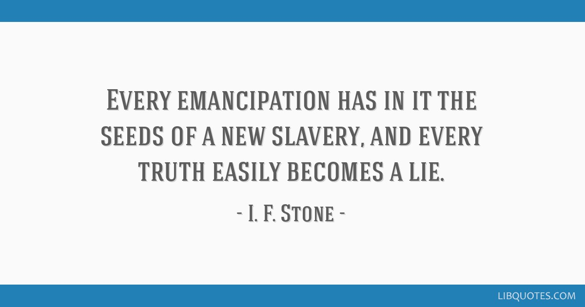 Every emancipation has in it the seeds of a new slavery, and every truth easily becomes a lie.