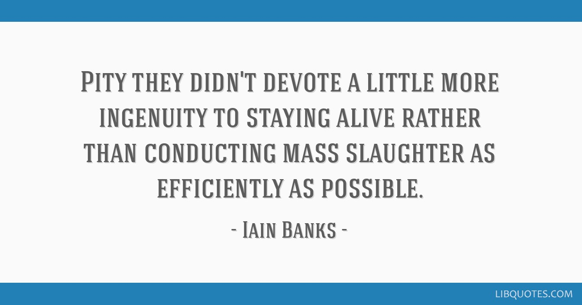 Pity they didn't devote a little more ingenuity to staying alive rather than conducting mass slaughter as efficiently as possible.