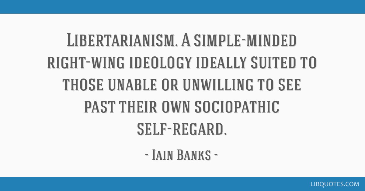 Libertarianism. A simple-minded right-wing ideology ideally suited to those unable or unwilling to see past their own sociopathic self-regard.