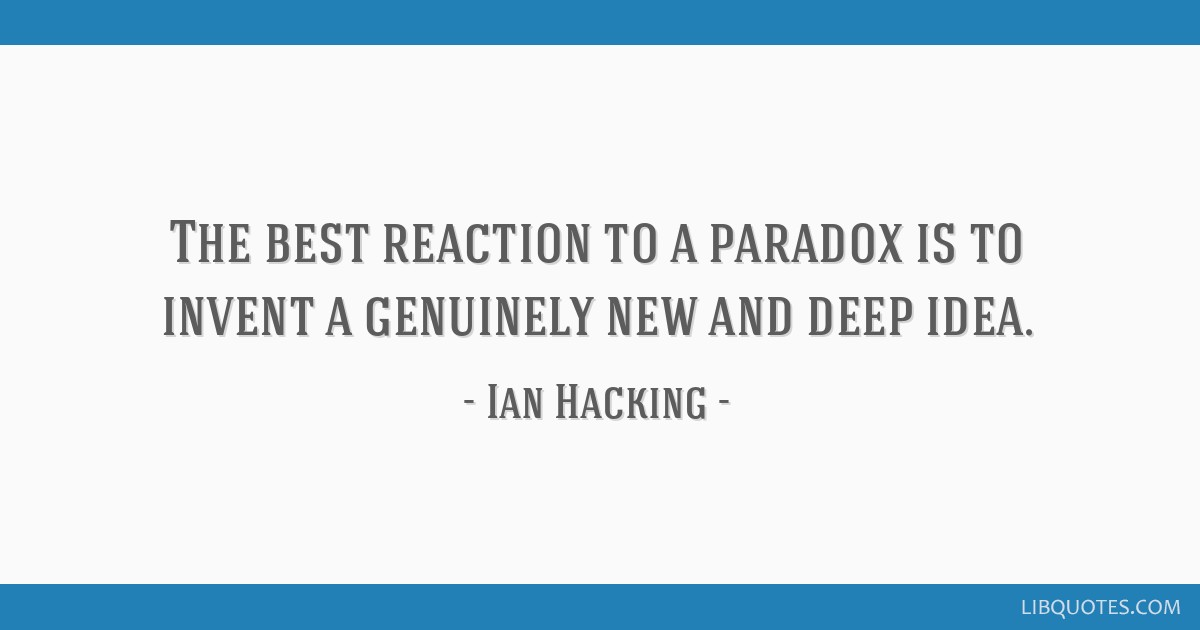 The best reaction to a paradox is to invent a genuinely new and deep idea.