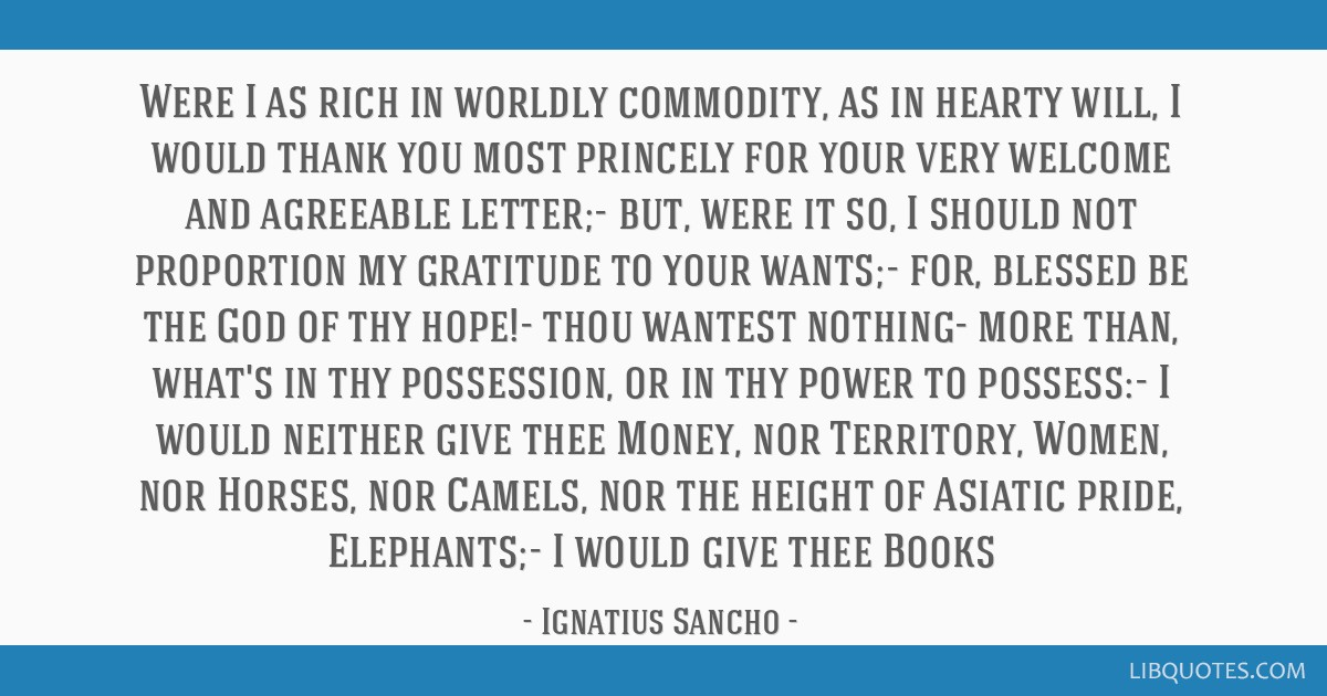 Were I as rich in worldly commodity, as in hearty will, I would thank you most princely for your very welcome and agreeable letter;- but, were it so, ...