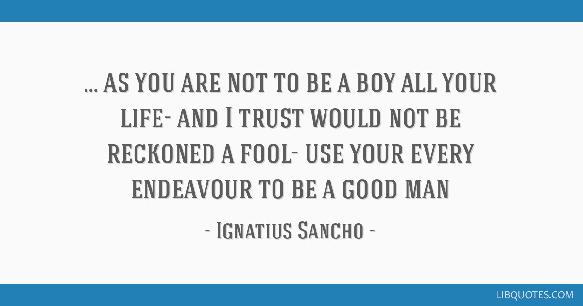 As you are not to be a boy all your life- and I trust would not be reckoned a fool- use your every endeavour to be a good man