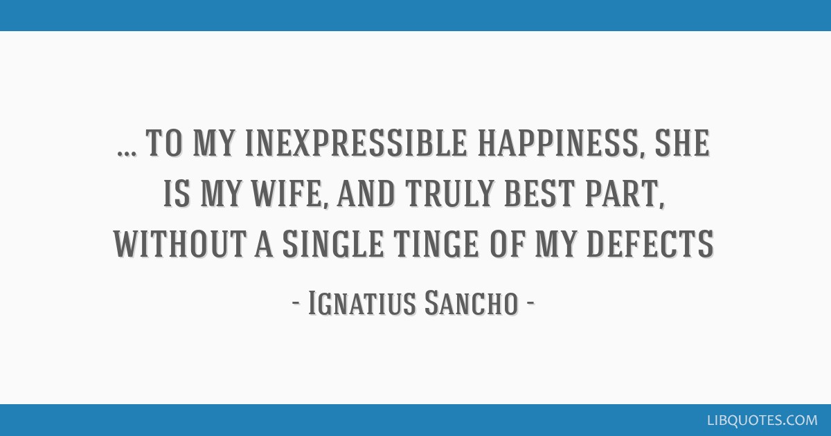 To my inexpressible happiness, she is my wife, and truly best part, without a single tinge of my defects