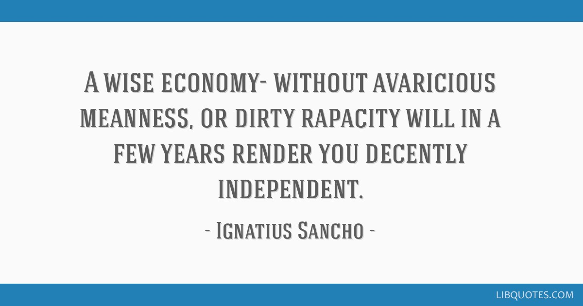 A wise economy- without avaricious meanness, or dirty rapacity will in a few years render you decently independent.