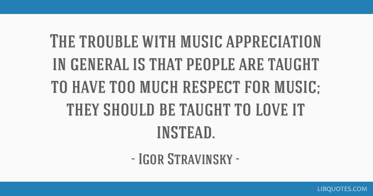 The trouble with music appreciation in general is that people are taught to have too much respect for music; they should be taught to love it instead.