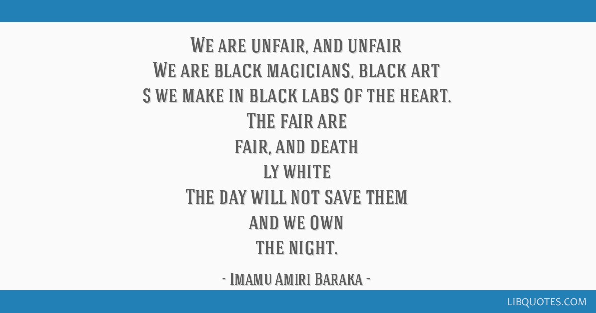 We are unfair, and unfair We are black magicians, black art s we make in black labs of the heart. The fair are fair, and death ly white The day will...