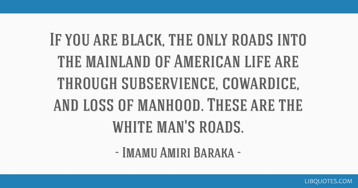 If you are black, the only roads into the mainland of American life are through subservience, cowardice, and loss of manhood. These are the white...