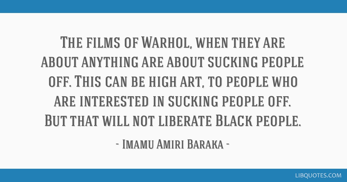 The films of Warhol, when they are about anything are about sucking people off. This can be high art, to people who are interested in sucking people...