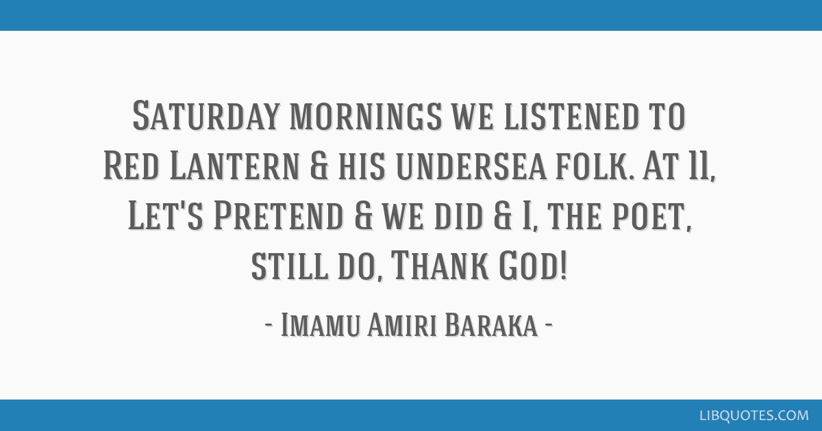 Saturday mornings we listened to Red Lantern & his undersea folk. At 11, Let's Pretend/& we did/& I, the poet, still do, Thank God!
