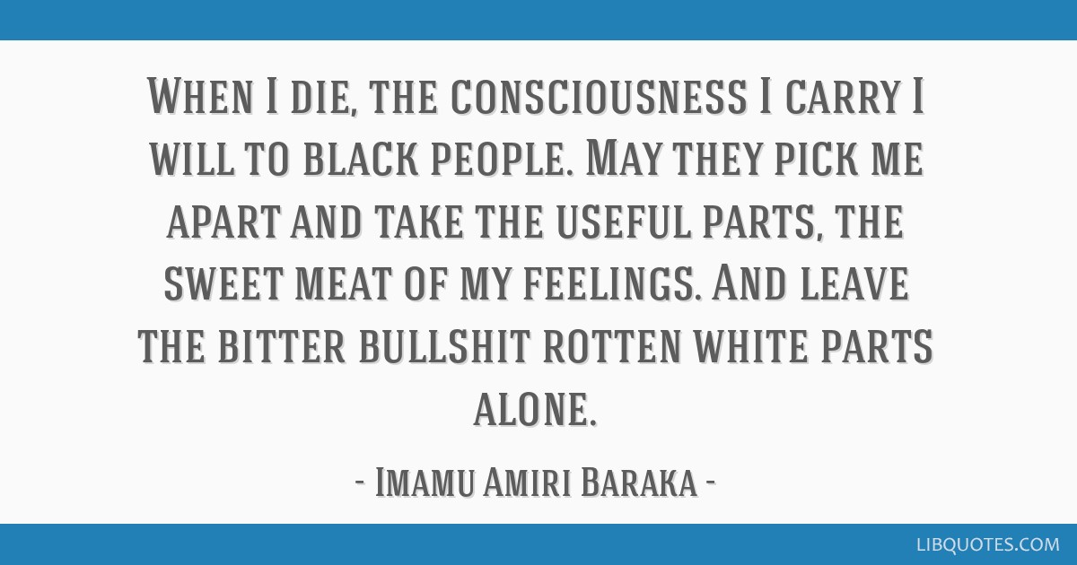 When I die, the consciousness I carry I will to black people. May they pick me apart and take the useful parts, the sweet meat of my feelings. And...