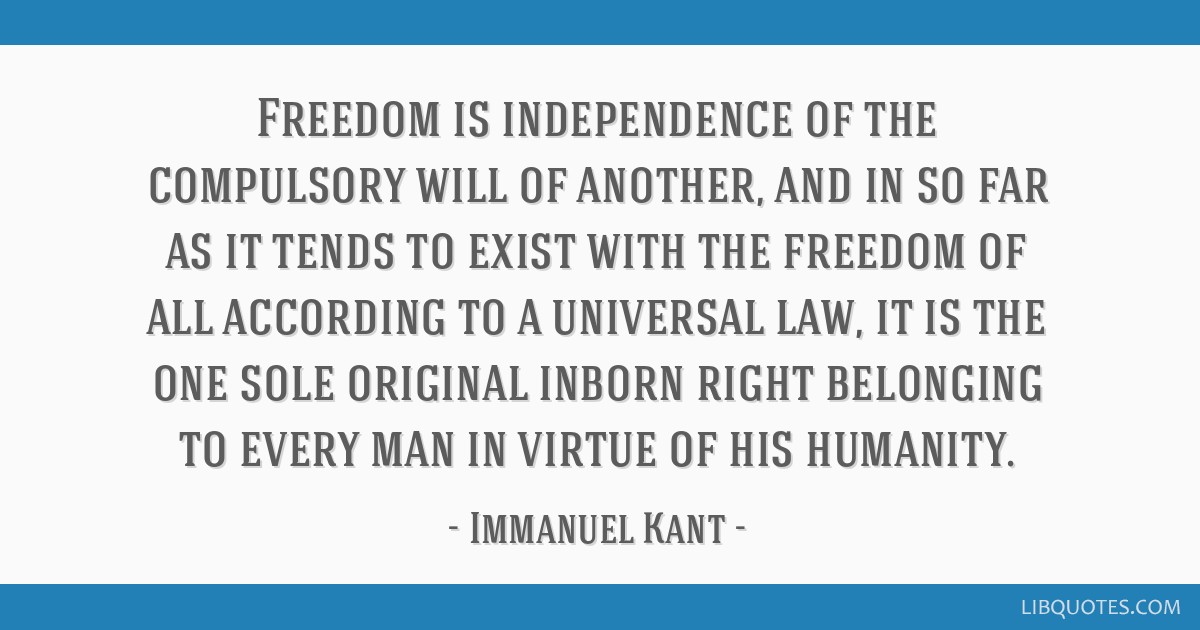 Freedom is independence of the compulsory will of another, and in so far as it tends to exist with the freedom of all according to a universal law,...