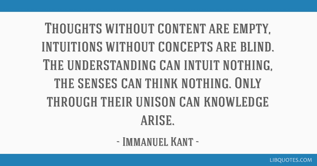 Thoughts without content are empty, intuitions without concepts are blind. The understanding can intuit nothing, the senses can think nothing. Only...