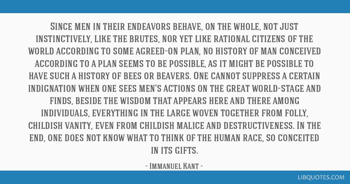 Since men in their endeavors behave, on the whole, not just instinctively, like the brutes, nor yet like rational citizens of the world according to...