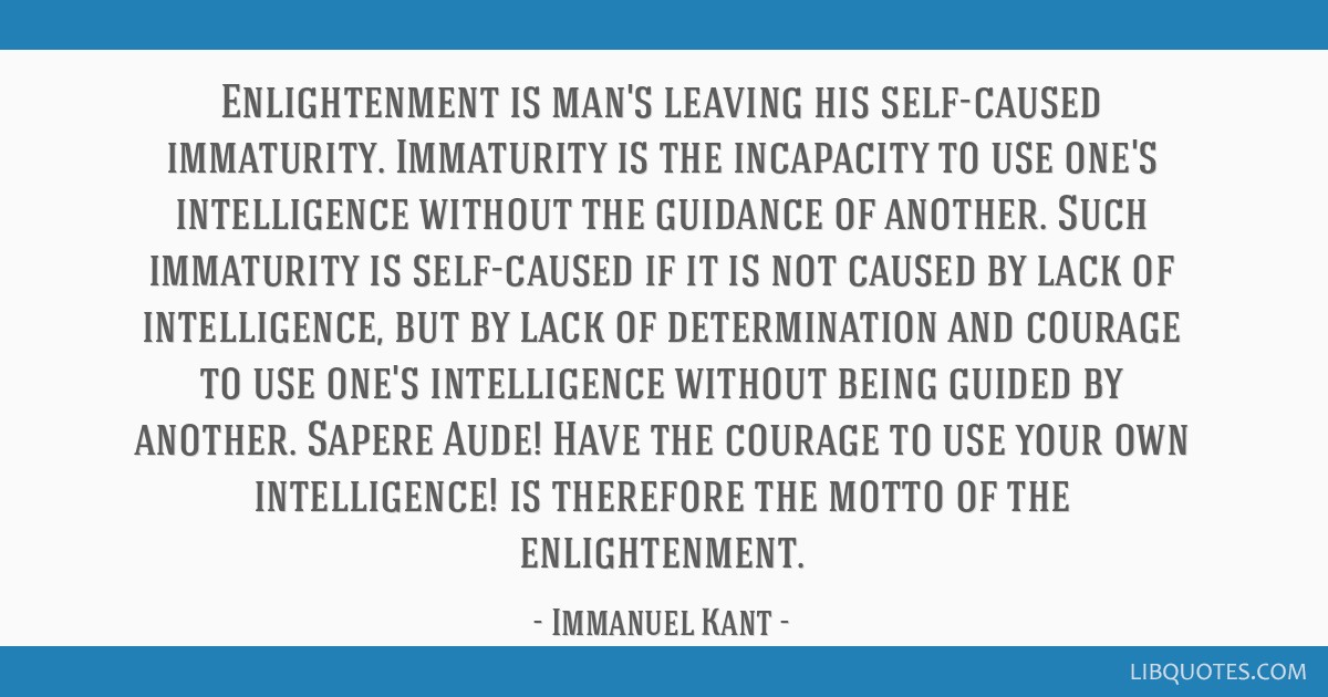 Enlightenment is man's leaving his self-caused immaturity. Immaturity is the incapacity to use one's intelligence without the guidance of another....