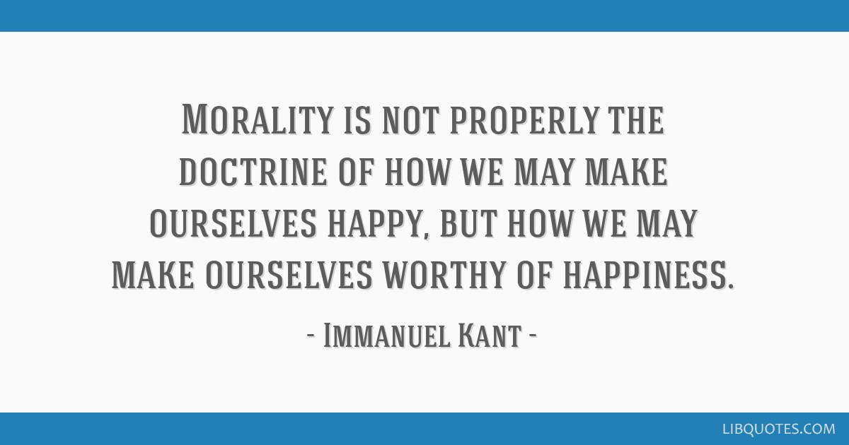 Morality is not properly the doctrine of how we may make ourselves happy, but how we may make ourselves worthy of happiness.