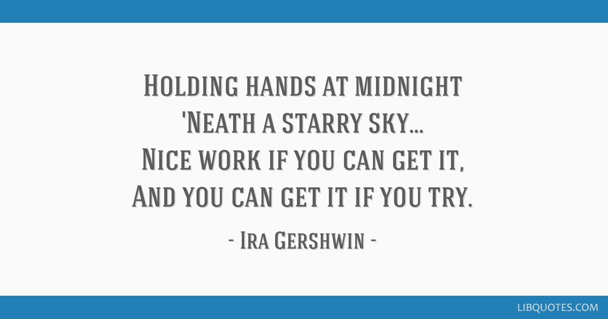 Holding hands at midnight 'Neath a starry sky… Nice work if you can get it, And you can get it if you try.