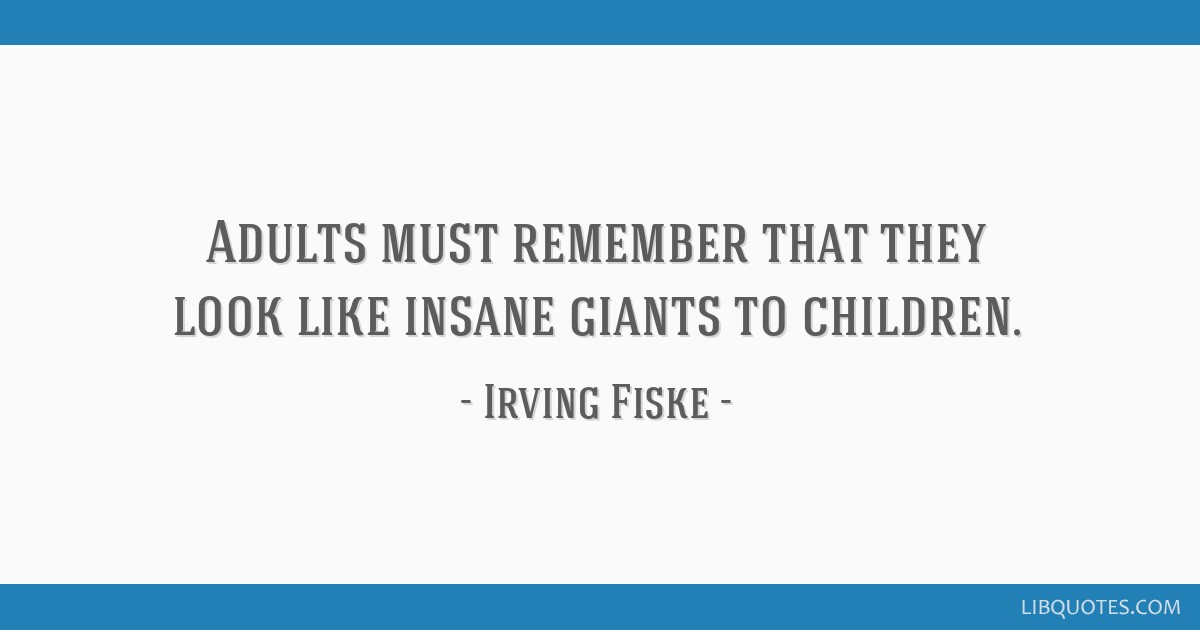 Adults must remember that they look like insane giants to children.