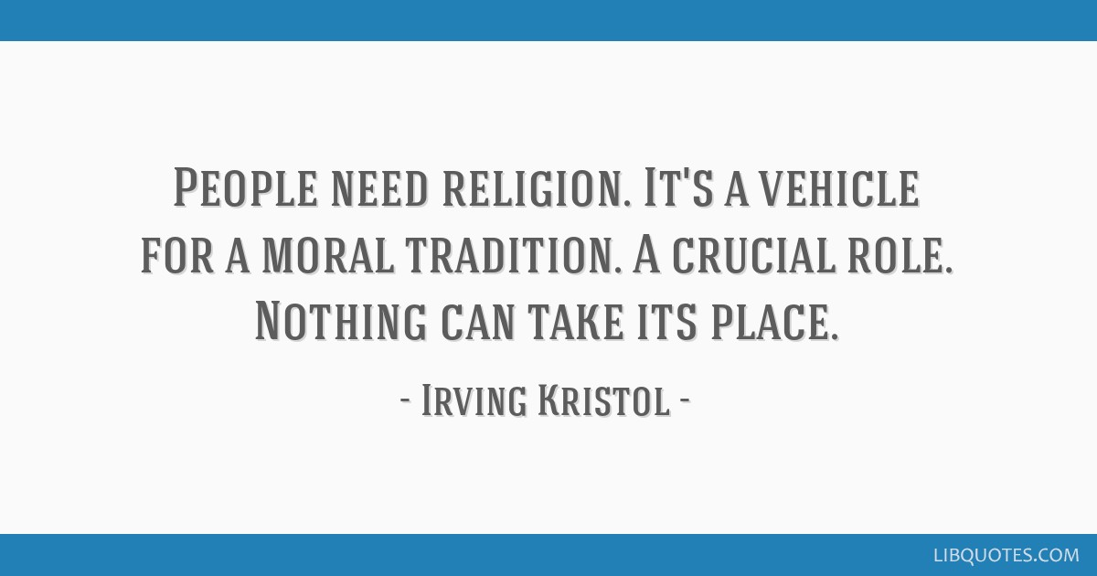 People need religion. It's a vehicle for a moral tradition. A crucial role. Nothing can take its place.