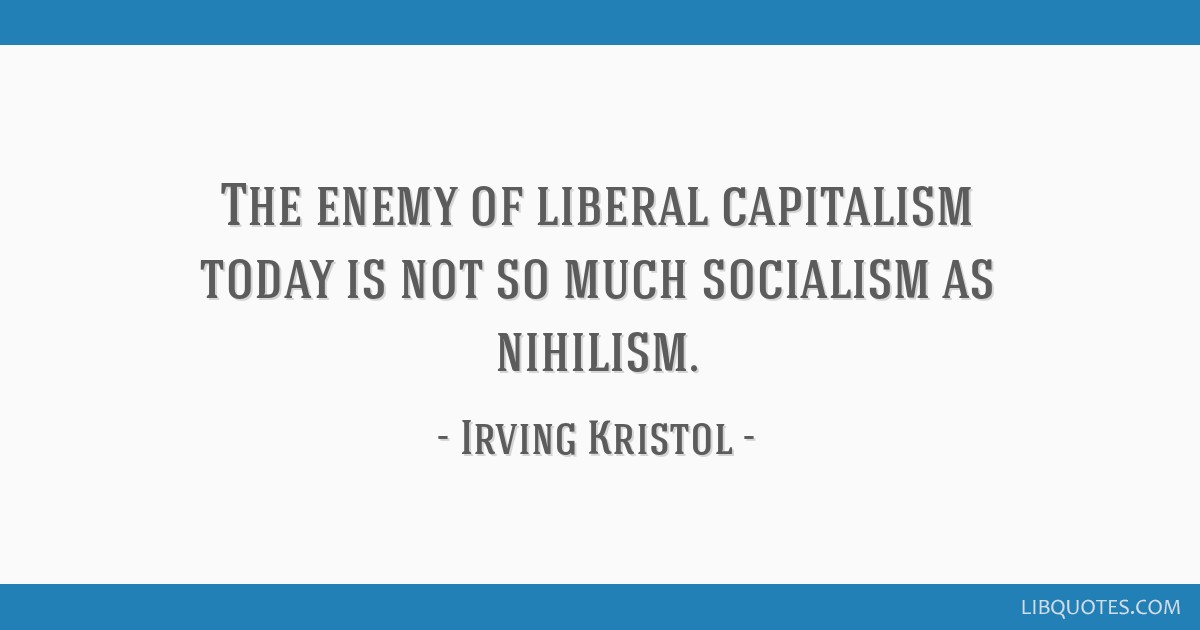 The enemy of liberal capitalism today is not so much socialism as nihilism.