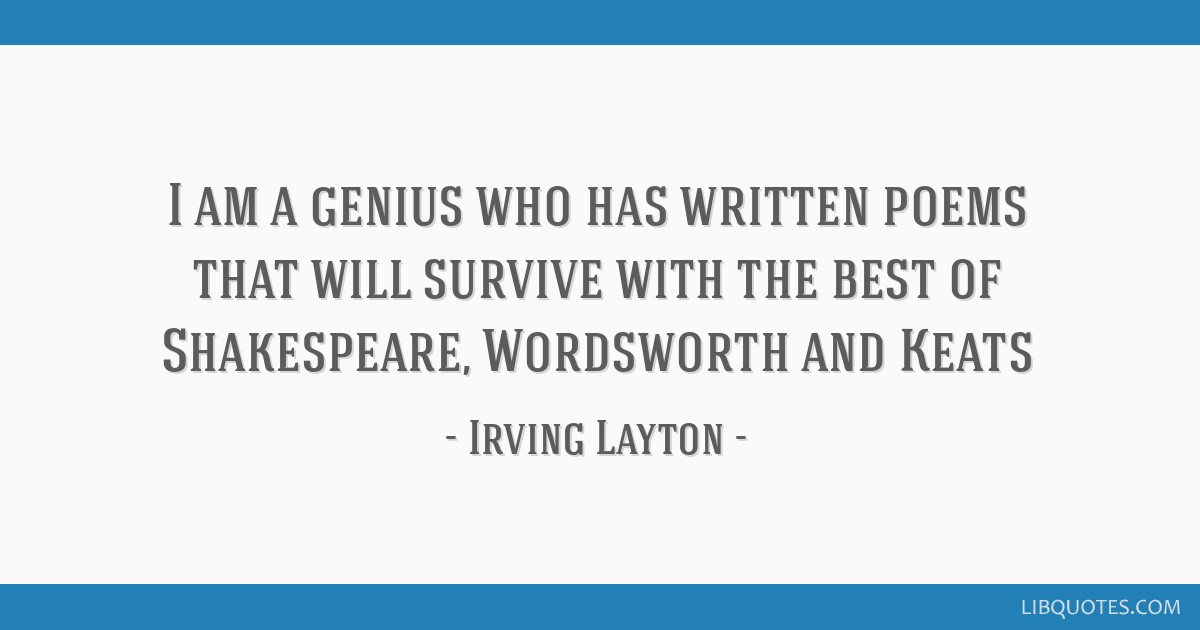 I am a genius who has written poems that will survive with the best of Shakespeare, Wordsworth and Keats