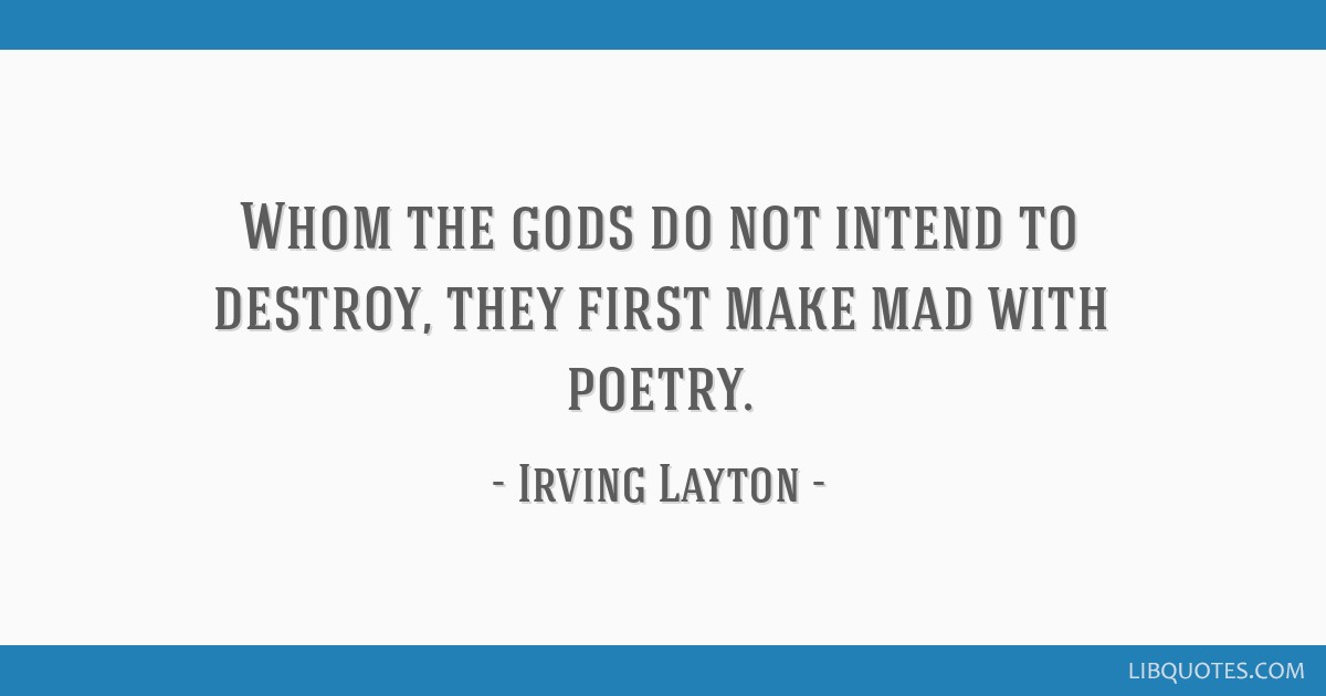 Whom the gods do not intend to destroy, they first make mad with poetry.