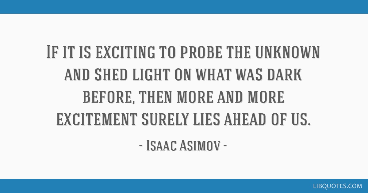 If it is exciting to probe the unknown and shed light on what was dark before, then more and more excitement surely lies ahead of us.