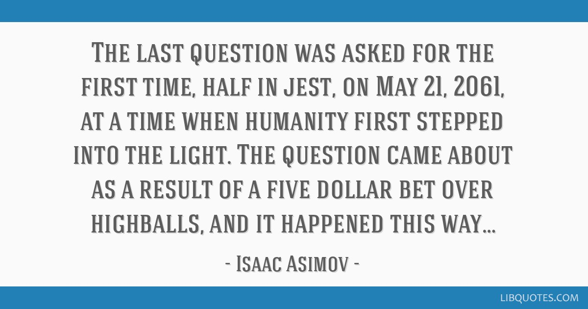 The last question was asked for the first time, half in jest, on May 21, 2061, at a time when humanity first stepped into the light. The question...