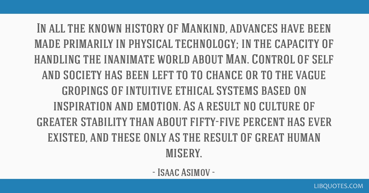 In all the known history of Mankind, advances have been made primarily in physical technology; in the capacity of handling the inanimate world about...