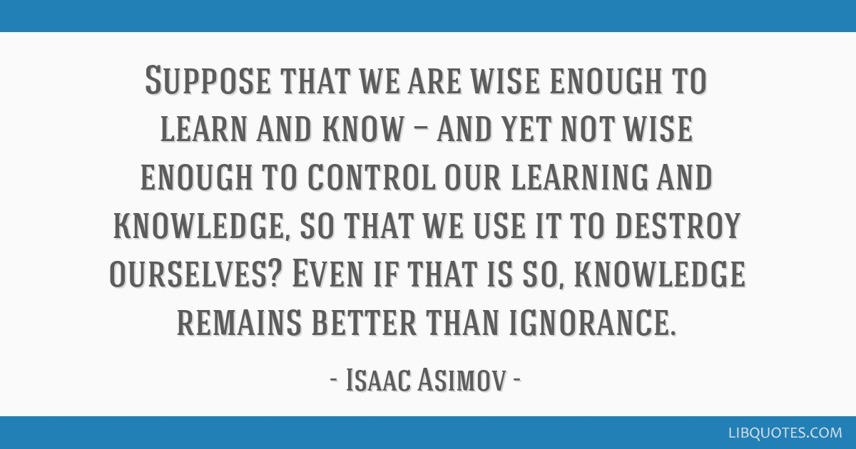 Suppose that we are wise enough to learn and know — and yet not wise enough to control our learning and knowledge, so that we use it to destroy...