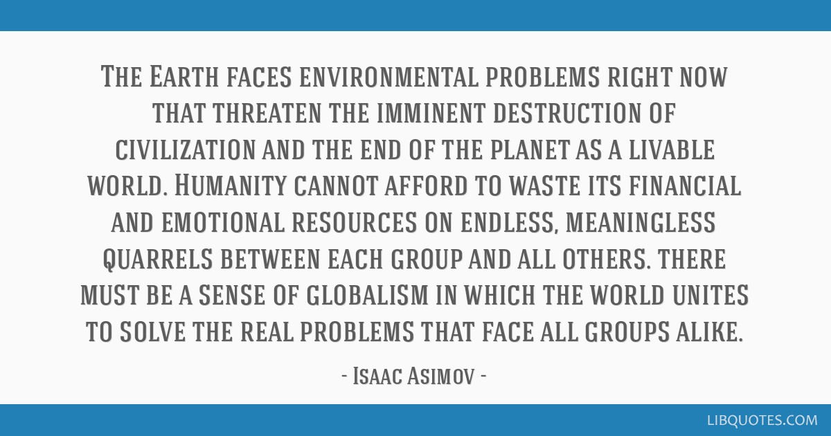 The Earth faces environmental problems right now that threaten the imminent destruction of civilization and the end of the planet as a livable world. ...