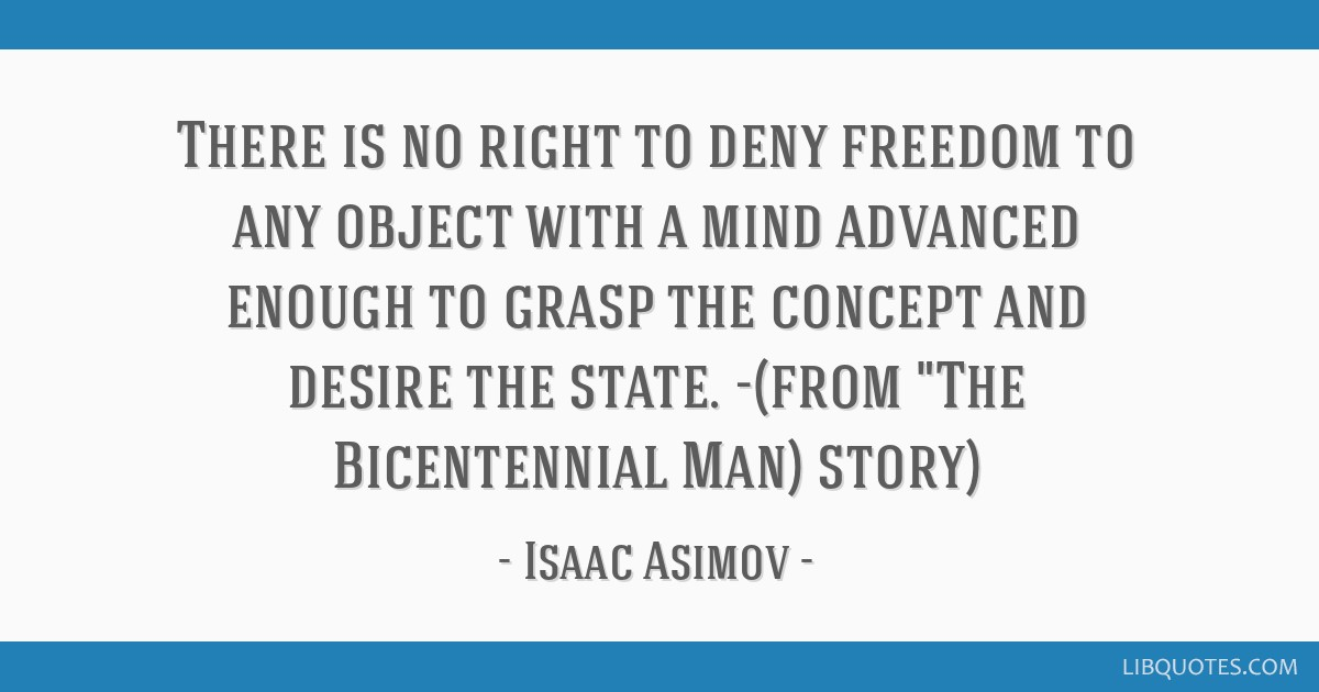 There is no right to deny freedom to any object with a mind advanced enough to grasp the concept and desire the state. -(from The Bicentennial Man)...