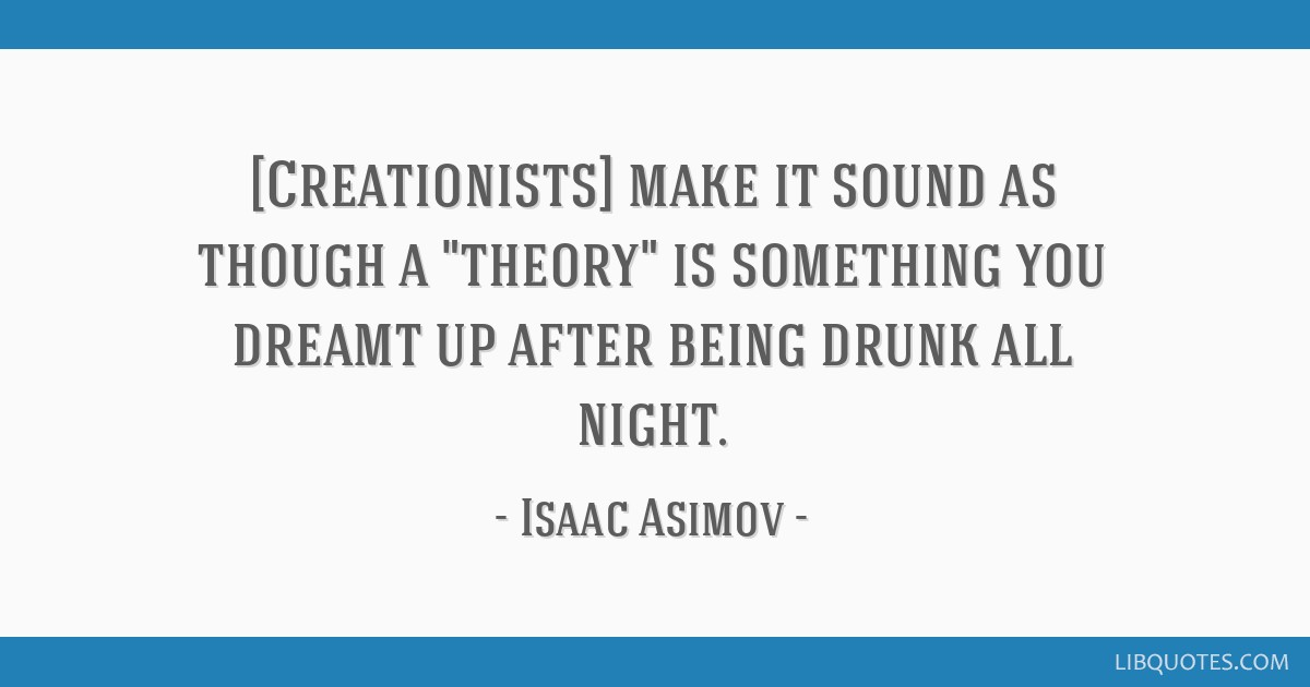 [Creationists] make it sound as though a theory is something you dreamt up after being drunk all night.