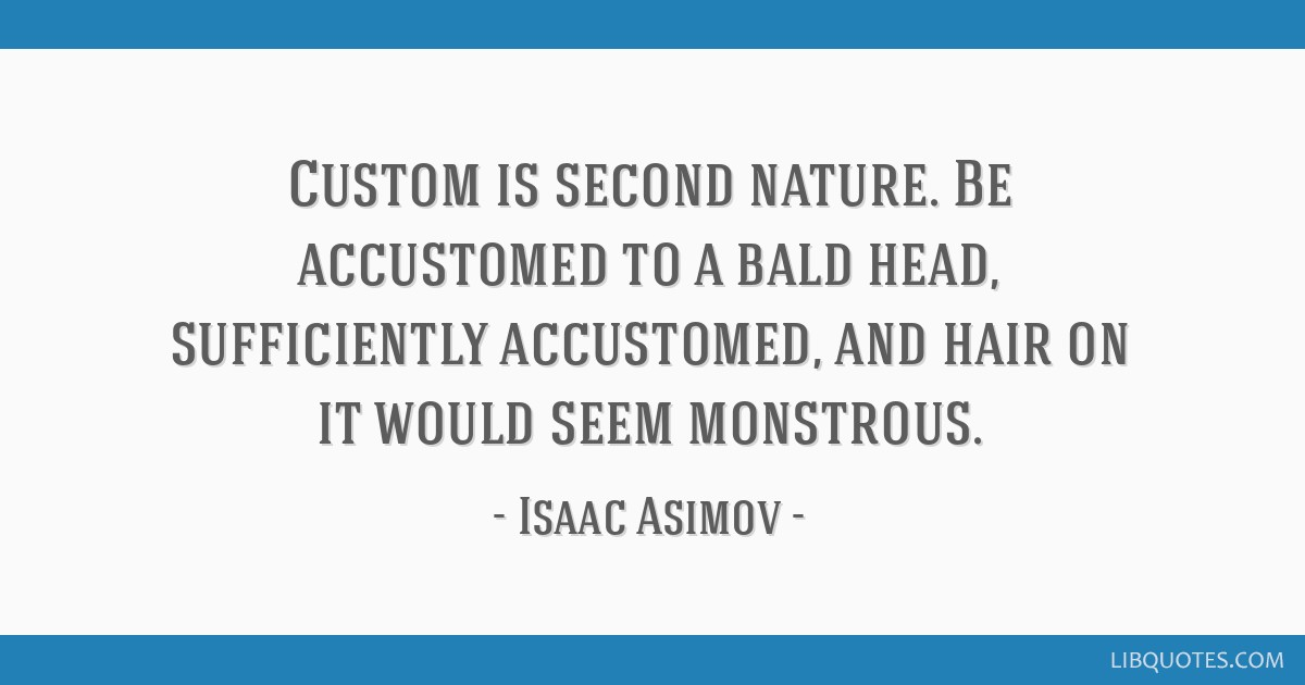 Custom is second nature. Be accustomed to a bald head, sufficiently accustomed, and hair on it would seem monstrous.