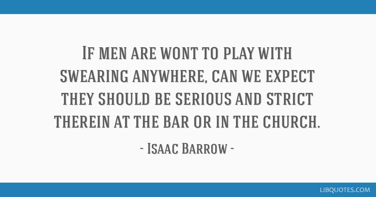 If men are wont to play with swearing anywhere, can we expect they should be serious and strict therein at the bar or in the church.