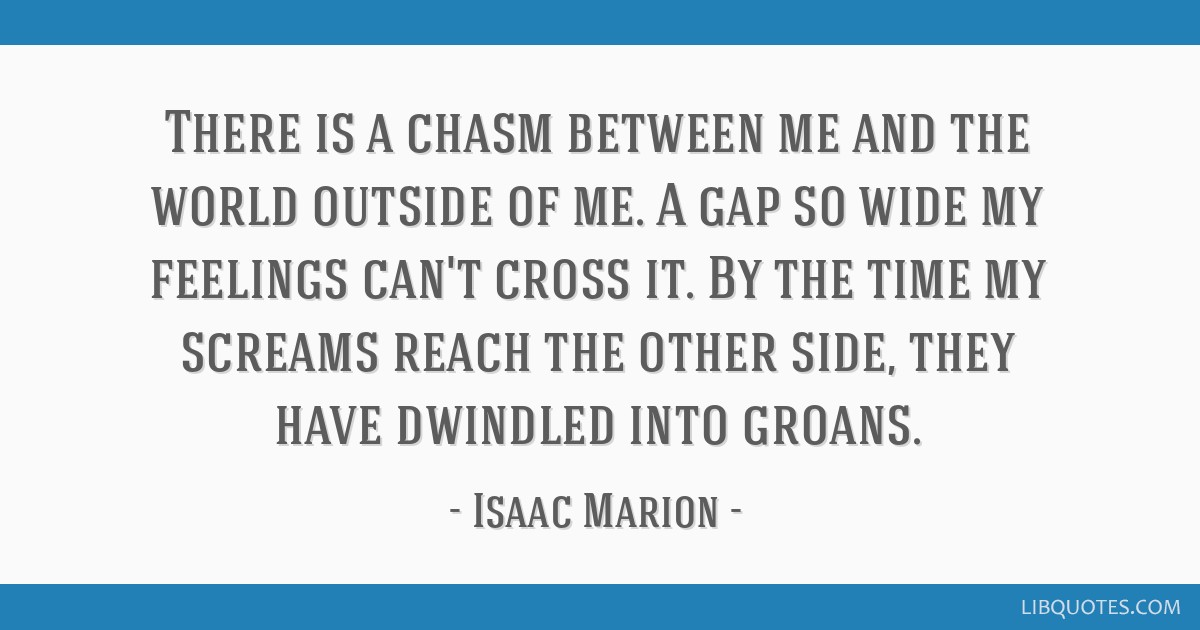 There Is A Chasm Between Me And The World Outside Of Me A Gap So Wide