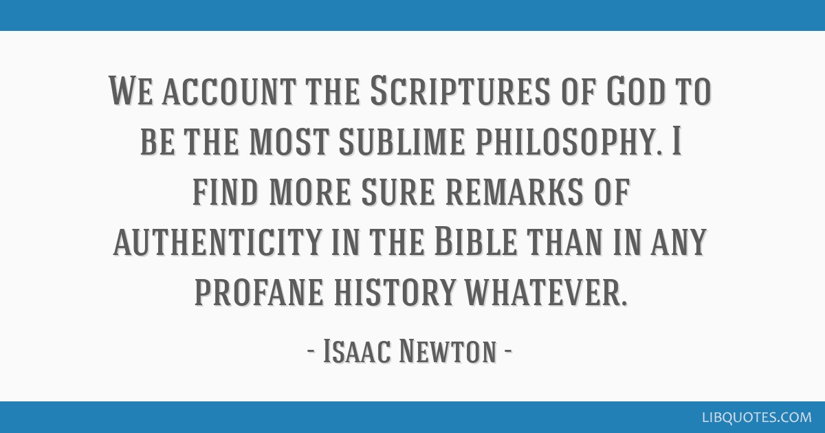 We account the Scriptures of God to be the most sublime philosophy. I find more sure remarks of authenticity in the Bible than in any profane history ...