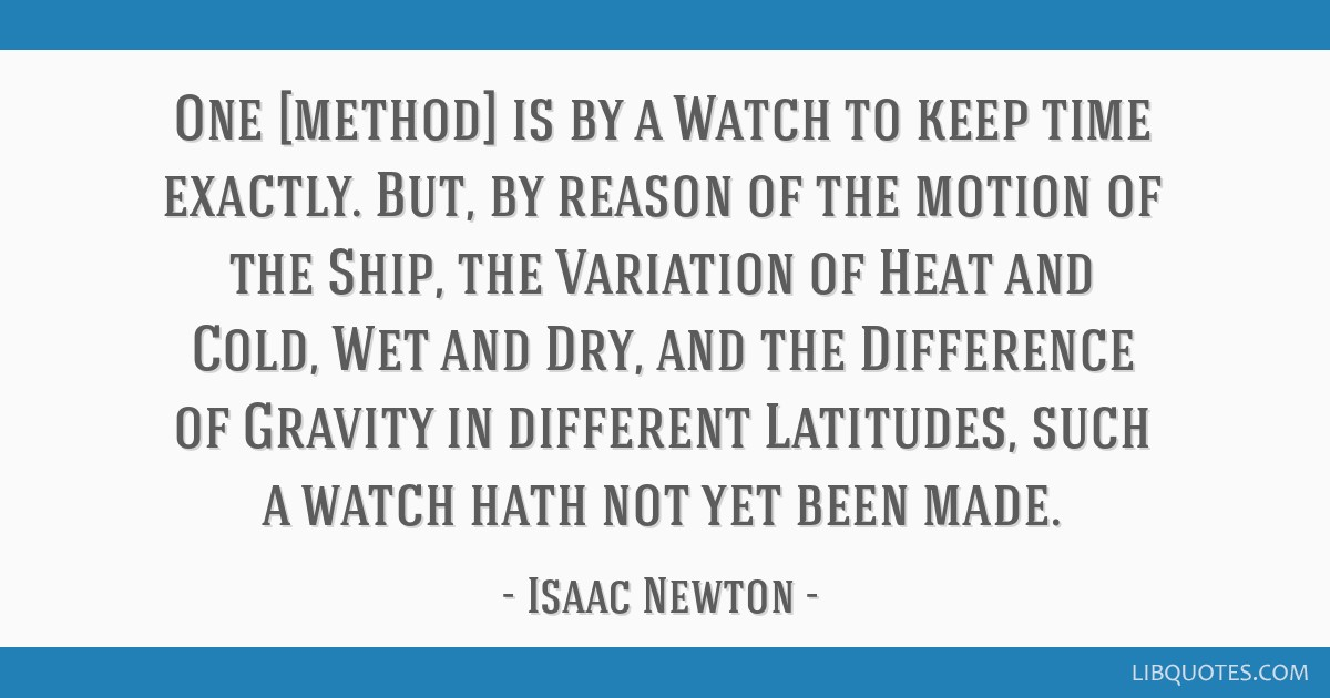 One [method] is by a Watch to keep time exactly. But, by reason of the motion of the Ship, the Variation of Heat and Cold, Wet and Dry, and the...