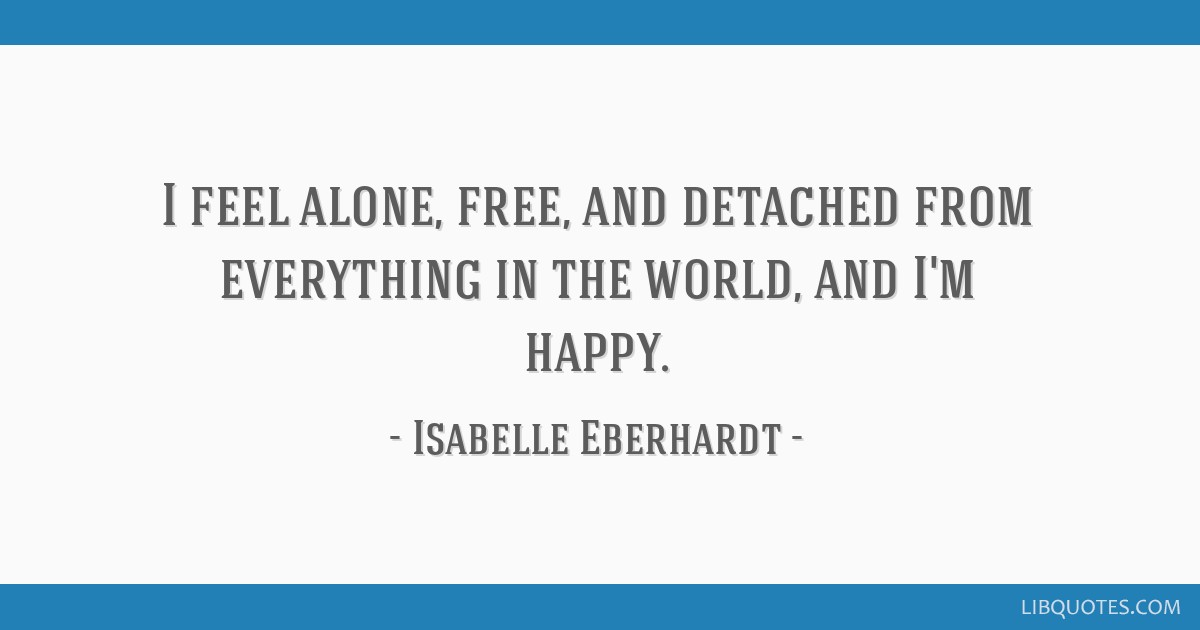 I feel alone, free, and detached from everything in the world, and I'm happy.