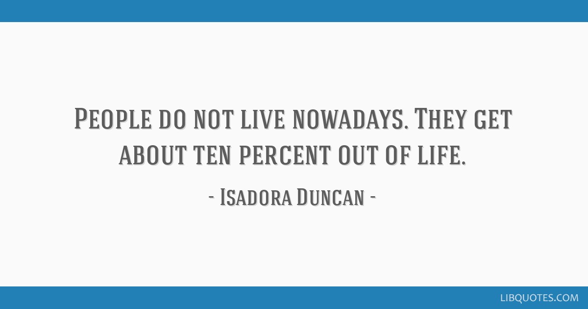 People Do Not Live Nowadays They Get About Ten Percent Out Of Life