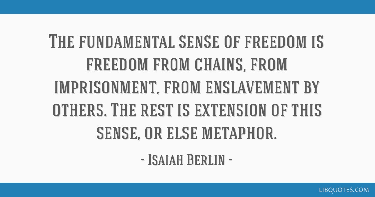 The fundamental sense of freedom is freedom from chains, from imprisonment, from enslavement by others. The rest is extension of this sense, or else...