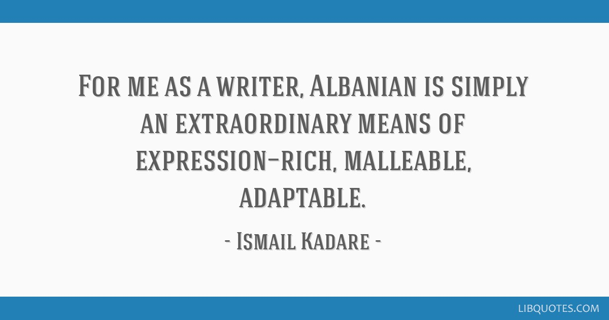 For me as a writer, Albanian is simply an extraordinary means of expression—rich, malleable, adaptable.