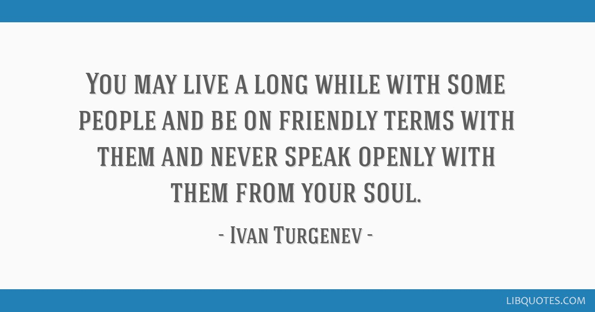You may live a long while with some people and be on friendly terms with them and never speak openly with them from your soul.
