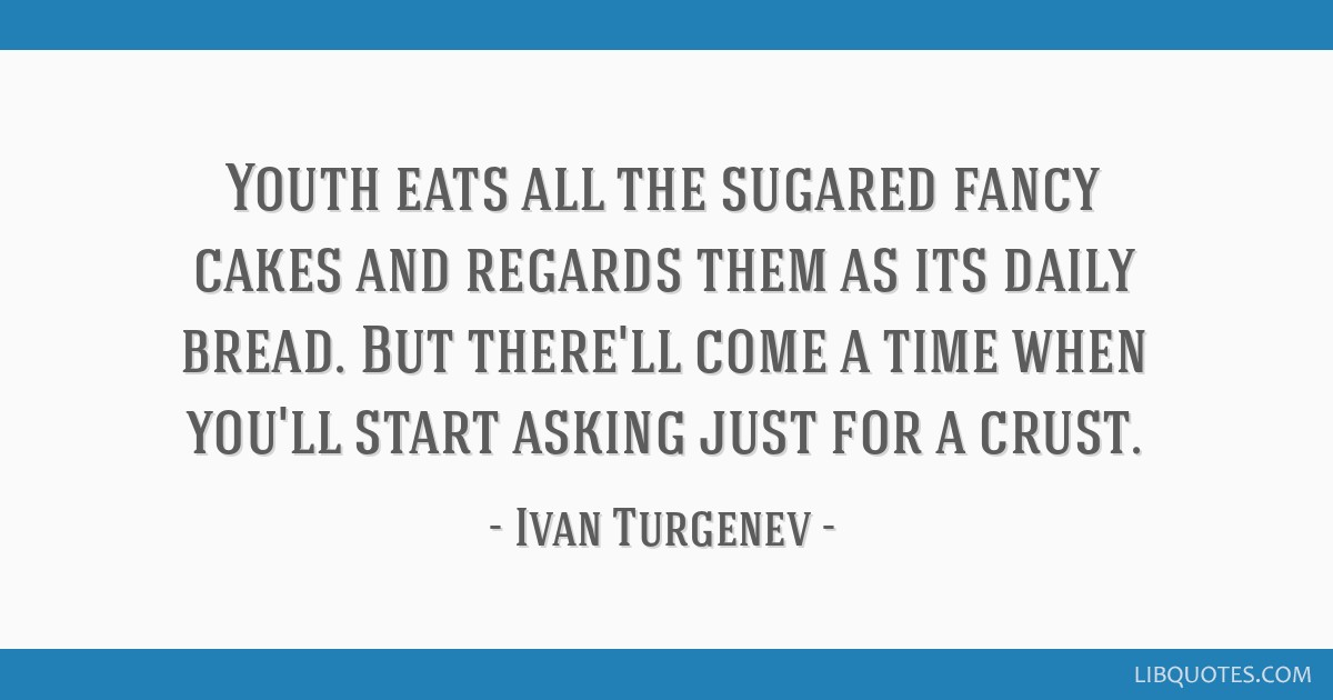 Youth eats all the sugared fancy cakes and regards them as its daily bread. But there'll come a time when you'll start asking just for a crust.